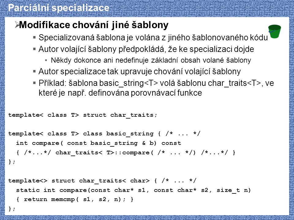 Parciální specializace  Modifikace chování jiné šablony  Specializovaná šablona je volána z jiného šablonovaného kódu  Autor volající šablony předpokládá, že ke specializaci dojde Někdy dokonce ani nedefinuje základní obsah volané šablony  Autor specializace tak upravuje chování volající šablony  Příklad: šablona basic_string volá šablonu char_traits, ve které je např.
