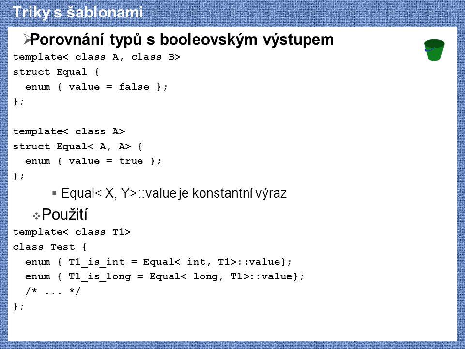 Triky s šablonami  Porovnání typů s booleovským výstupem template struct Equal { enum { value = false }; }; template struct Equal { enum { value = true }; };  Equal ::value je konstantní výraz  Použití template class Test { enum { T1_is_int = Equal ::value}; enum { T1_is_long = Equal ::value}; /*...