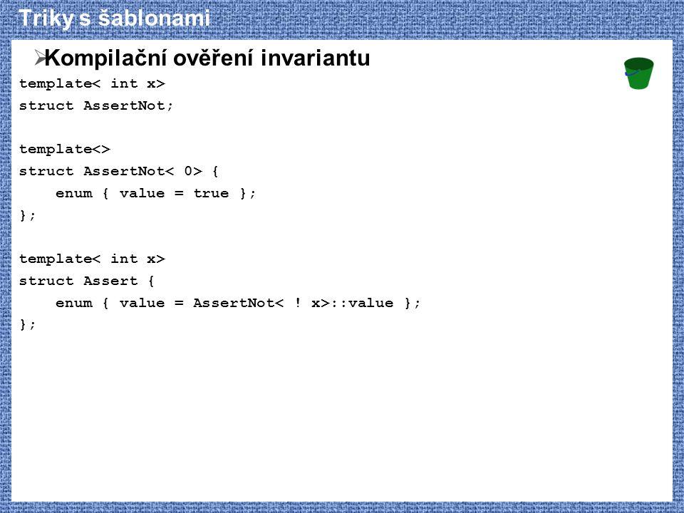 Triky s šablonami  Kompilační ověření invariantu template struct AssertNot; template<> struct AssertNot { enum { value = true }; }; template struct Assert { enum { value = AssertNot ::value }; };