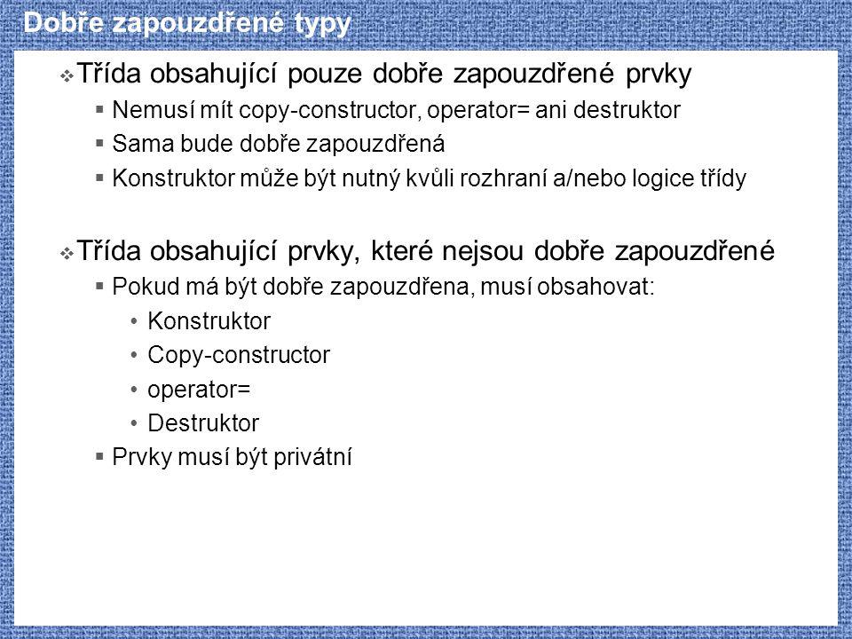 Dobře zapouzdřené typy  Třída obsahující pouze dobře zapouzdřené prvky  Nemusí mít copy-constructor, operator= ani destruktor  Sama bude dobře zapouzdřená  Konstruktor může být nutný kvůli rozhraní a/nebo logice třídy  Třída obsahující prvky, které nejsou dobře zapouzdřené  Pokud má být dobře zapouzdřena, musí obsahovat: Konstruktor Copy-constructor operator= Destruktor  Prvky musí být privátní