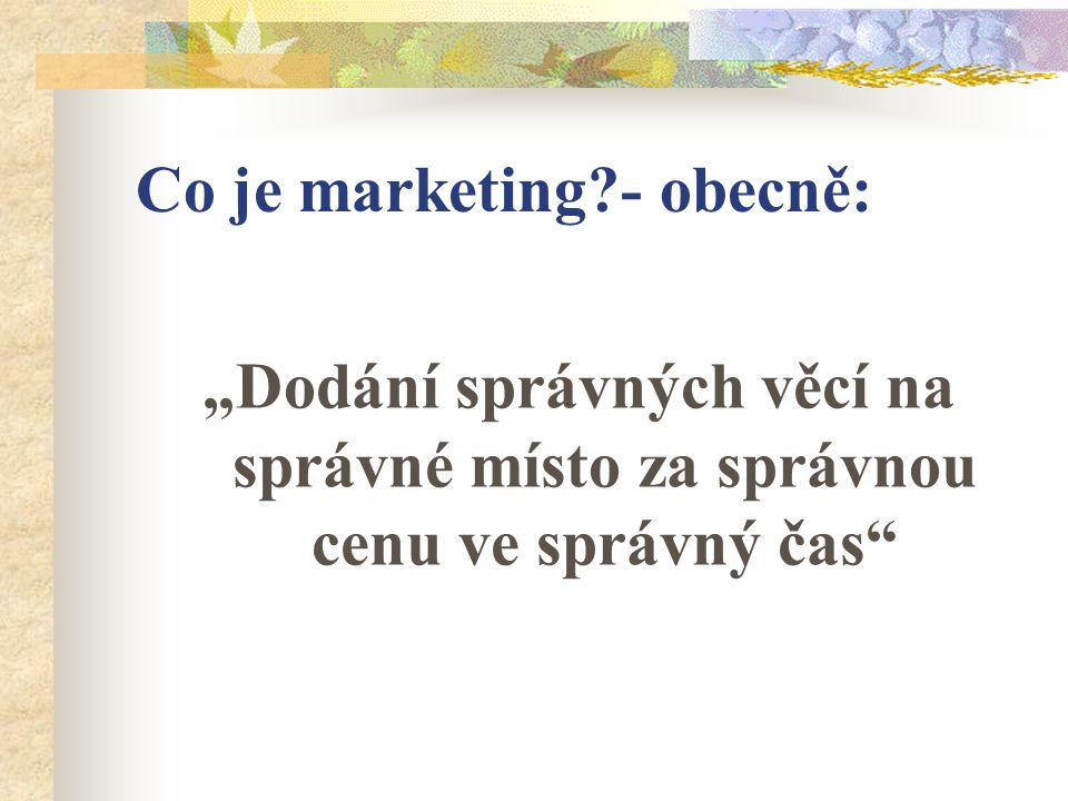 """Co je marketing?- obecně: """"Dodání správných věcí na správné místo za správnou cenu ve správný čas"""""""