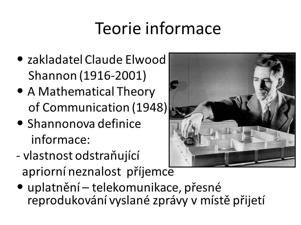 Teorie informace zakladatel Claude Elwood Shannon (1916-2001) A Mathematical Theory of Communication (1948) Shannonova definice informace: - vlastnost odstraňující apriorní neznalost příjemce uplatnění – telekomunikace, přesné reprodukování vyslané zprávy v místě přijetí
