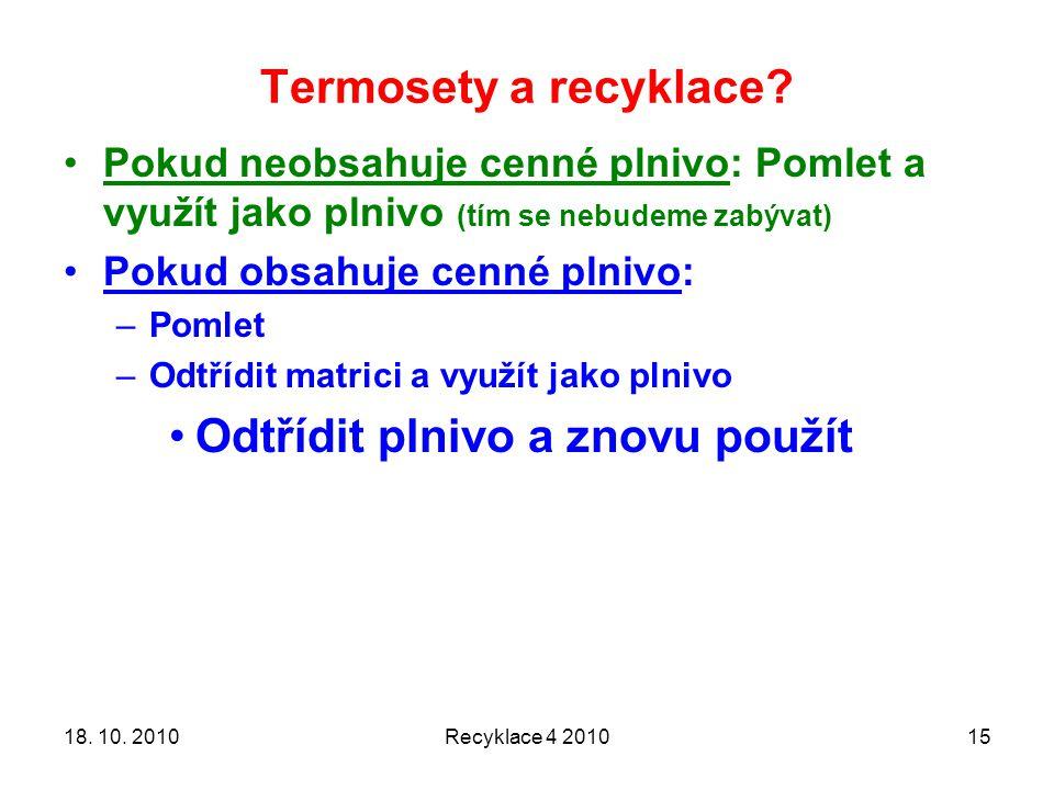 Termosety a recyklace? Recyklace 4 20101518. 10. 2010 Pokud neobsahuje cenné plnivo: Pomlet a využít jako plnivo (tím se nebudeme zabývat) Pokud obsah