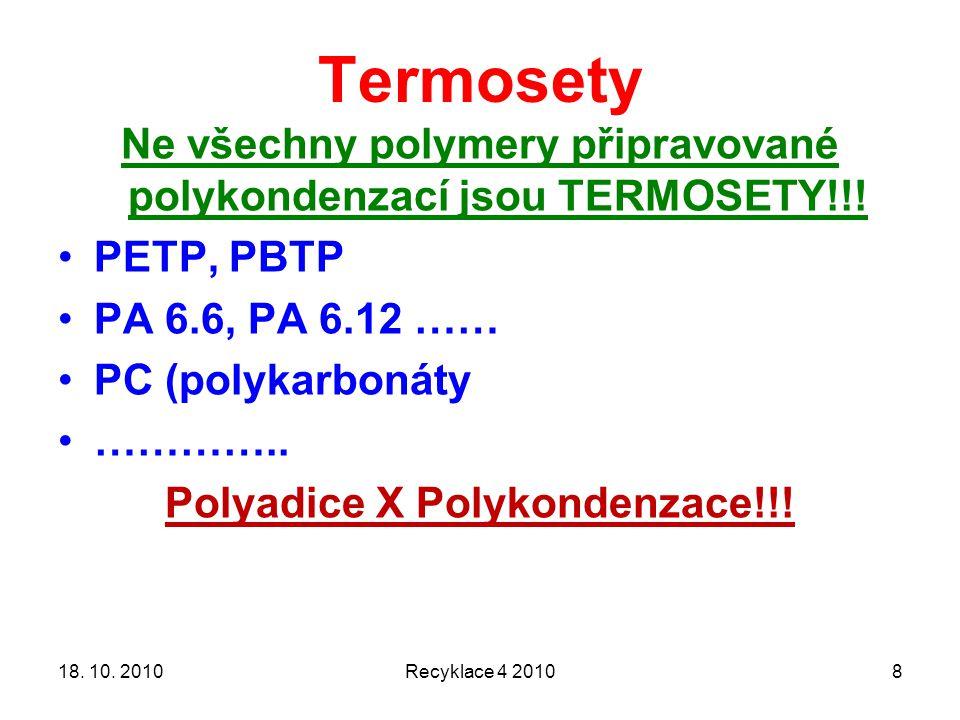 Termosety Recyklace 4 2010818. 10. 2010 Ne všechny polymery připravované polykondenzací jsou TERMOSETY!!! PETP, PBTP PA 6.6, PA 6.12 …… PC (polykarbon