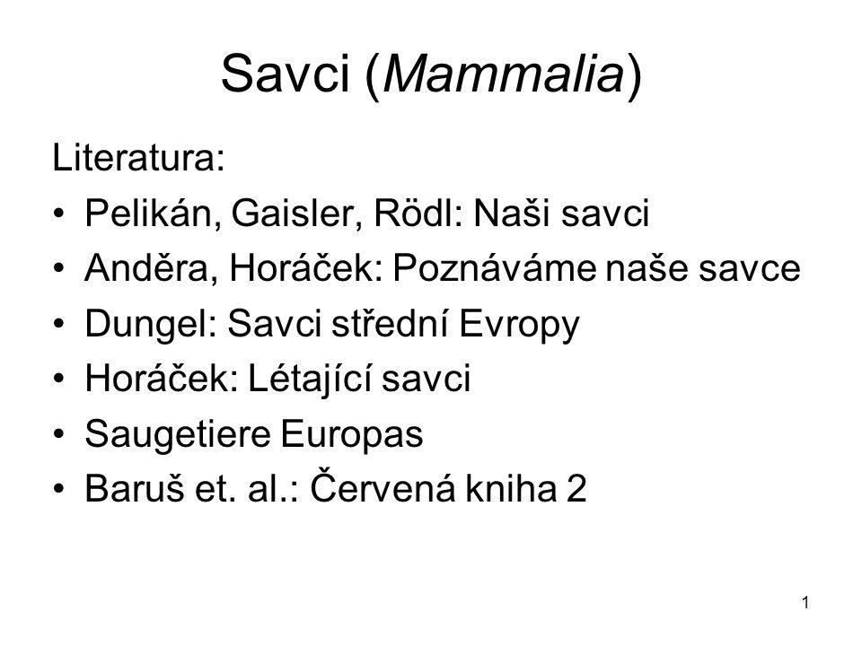 1 Savci (Mammalia) Literatura: Pelikán, Gaisler, Rödl: Naši savci Anděra, Horáček: Poznáváme naše savce Dungel: Savci střední Evropy Horáček: Létající