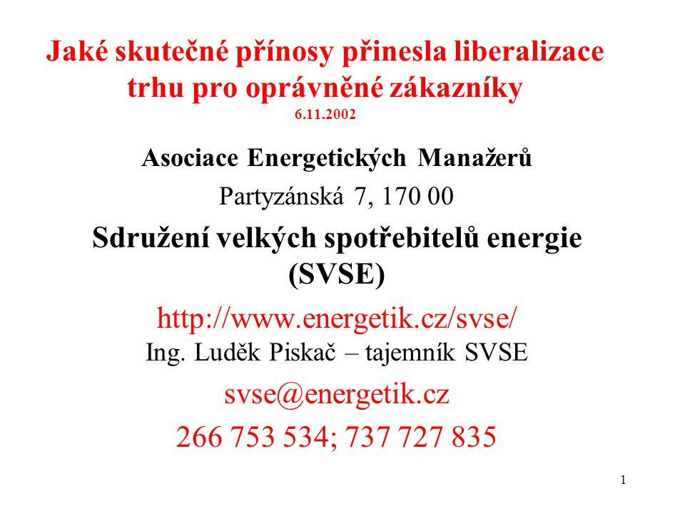 1 Jaké skutečné přínosy přinesla liberalizace trhu pro oprávněné zákazníky 6.11.2002 Asociace Energetických Manažerů Partyzánská 7, 170 00 Sdružení velkých spotřebitelů energie (SVSE) http://www.energetik.cz/svse/ Ing.