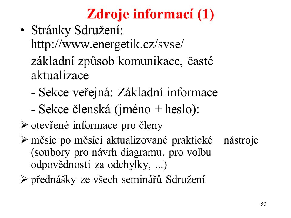 30 Zdroje informací (1) Stránky Sdružení: http://www.energetik.cz/svse/ základní způsob komunikace, časté aktualizace - Sekce veřejná: Základní informace - Sekce členská (jméno + heslo):  otevřené informace pro členy  měsíc po měsíci aktualizované praktické nástroje (soubory pro návrh diagramu, pro volbu odpovědnosti za odchylky,...)  přednášky ze všech seminářů Sdružení