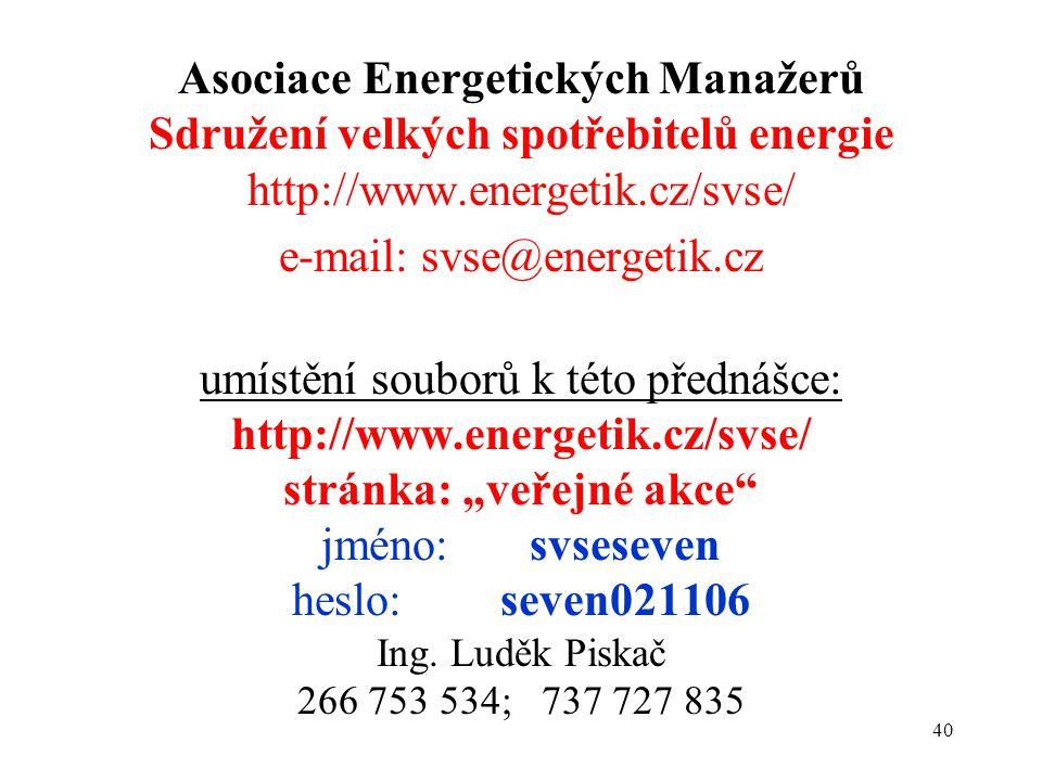 """40 Asociace Energetických Manažerů Sdružení velkých spotřebitelů energie http://www.energetik.cz/svse/ e-mail: svse@energetik.cz umístění souborů k této přednášce: http://www.energetik.cz/svse/ stránka: """"veřejné akce jméno: svseseven heslo: seven021106 Ing."""