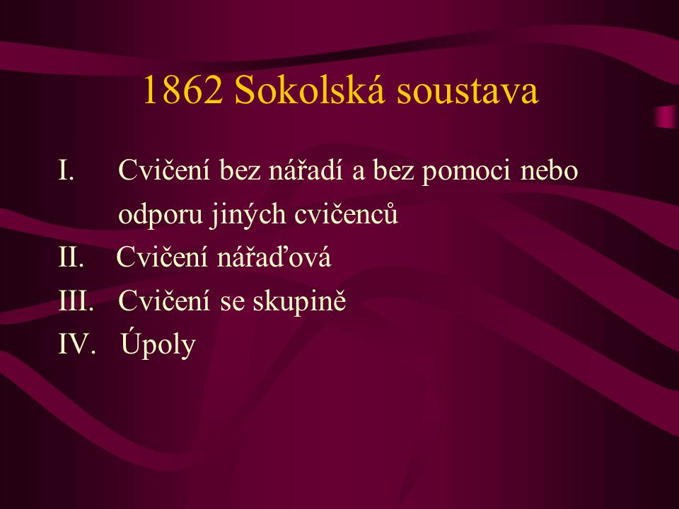 1862 Sokolská soustava I.Cvičení bez nářadí a bez pomoci nebo odporu jiných cvičenců II. Cvičení nářaďová III. Cvičení se skupině IV. Úpoly