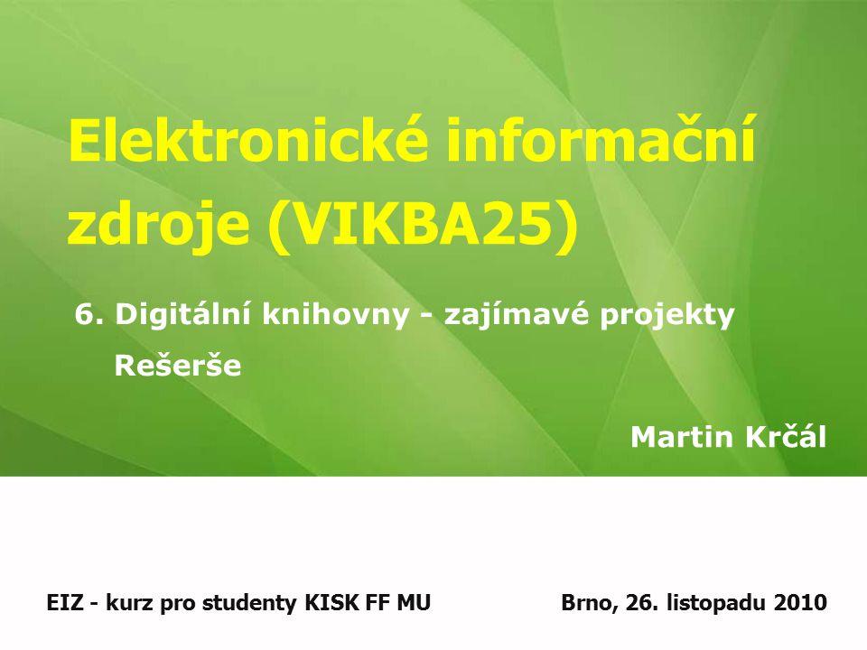 Elektronické informační zdroje (VIKBA25) Martin Krčál EIZ - kurz pro studenty KISK FF MUBrno, 26. listopadu 2010 6. Digitální knihovny - zajímavé proj