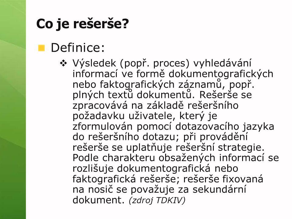 Co je rešerše? Definice:  Výsledek (popř. proces) vyhledávání informací ve formě dokumentografických nebo faktografických záznamů, popř. plných textů