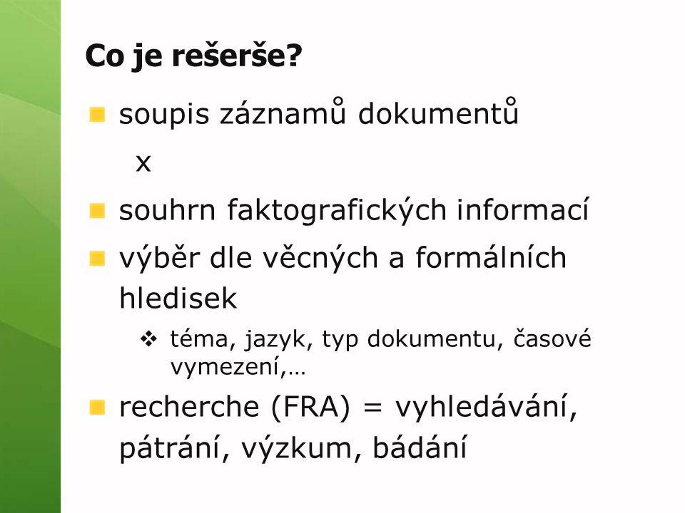 Co je rešerše? soupis záznamů dokumentů x souhrn faktografických informací výběr dle věcných a formálních hledisek  téma, jazyk, typ dokumentu, časov