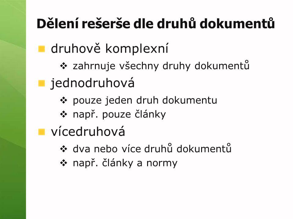 Dělení rešerše dle druhů dokumentů druhově komplexní  zahrnuje všechny druhy dokumentů jednodruhová  pouze jeden druh dokumentu  např. pouze články
