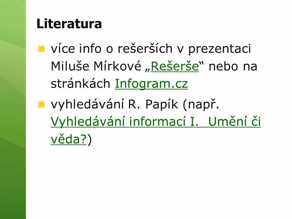 """Literatura více info o rešerších v prezentaci Miluše Mírkové """"Rešerše"""" nebo na stránkách Infogram.czRešeršeInfogram.cz vyhledávání R. Papík (např. Vyh"""