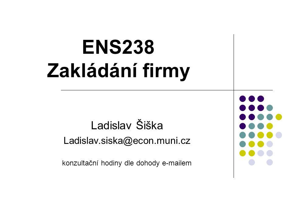 ENS238 Zakládání firmy Ladislav Šiška Ladislav.siska@econ.muni.cz konzultační hodiny dle dohody e-mailem