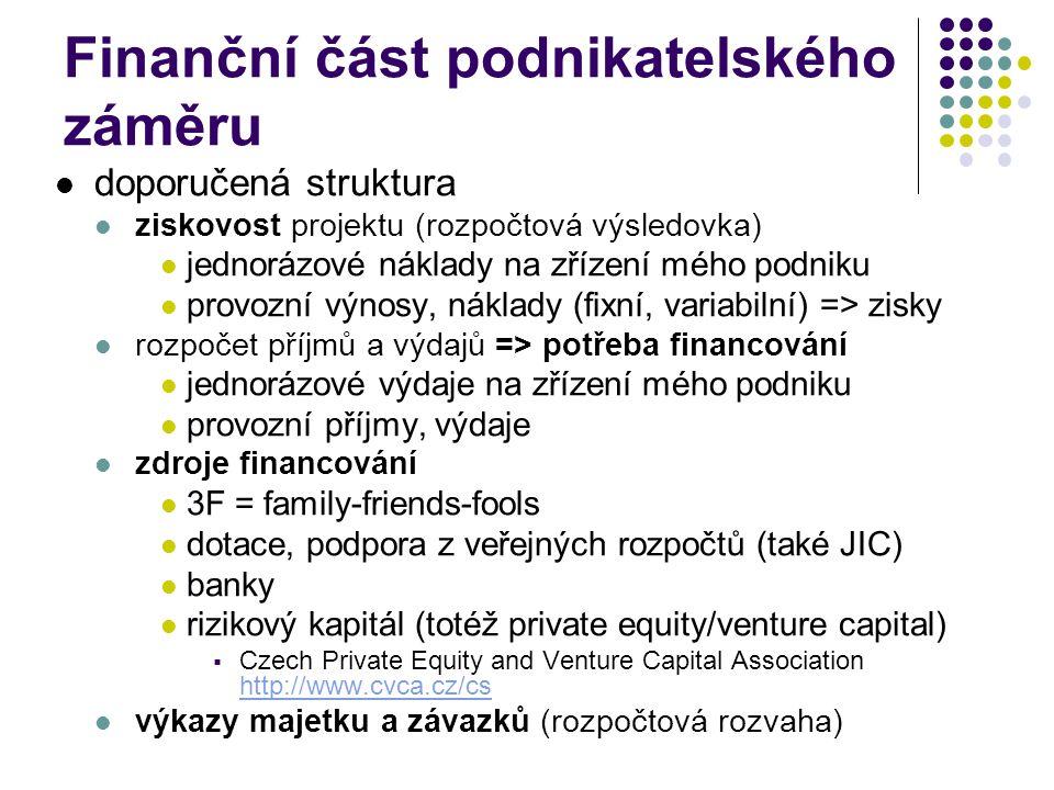 Finanční část podnikatelského záměru doporučená struktura ziskovost projektu (rozpočtová výsledovka) jednorázové náklady na zřízení mého podniku provozní výnosy, náklady (fixní, variabilní) => zisky rozpočet příjmů a výdajů => potřeba financování jednorázové výdaje na zřízení mého podniku provozní příjmy, výdaje zdroje financování 3F = family-friends-fools dotace, podpora z veřejných rozpočtů (také JIC) banky rizikový kapitál (totéž private equity/venture capital)  Czech Private Equity and Venture Capital Association http://www.cvca.cz/cs http://www.cvca.cz/cs výkazy majetku a závazků (rozpočtová rozvaha)