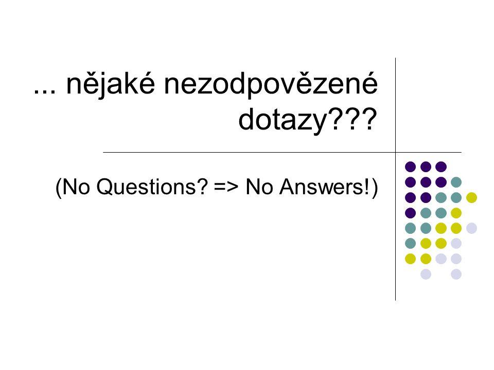 ... nějaké nezodpovězené dotazy??? (No Questions? => No Answers!)