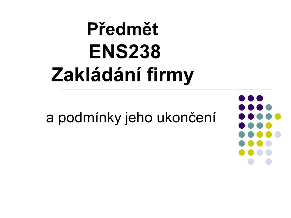 Předmět ENS238 Zakládání firmy a podmínky jeho ukončení