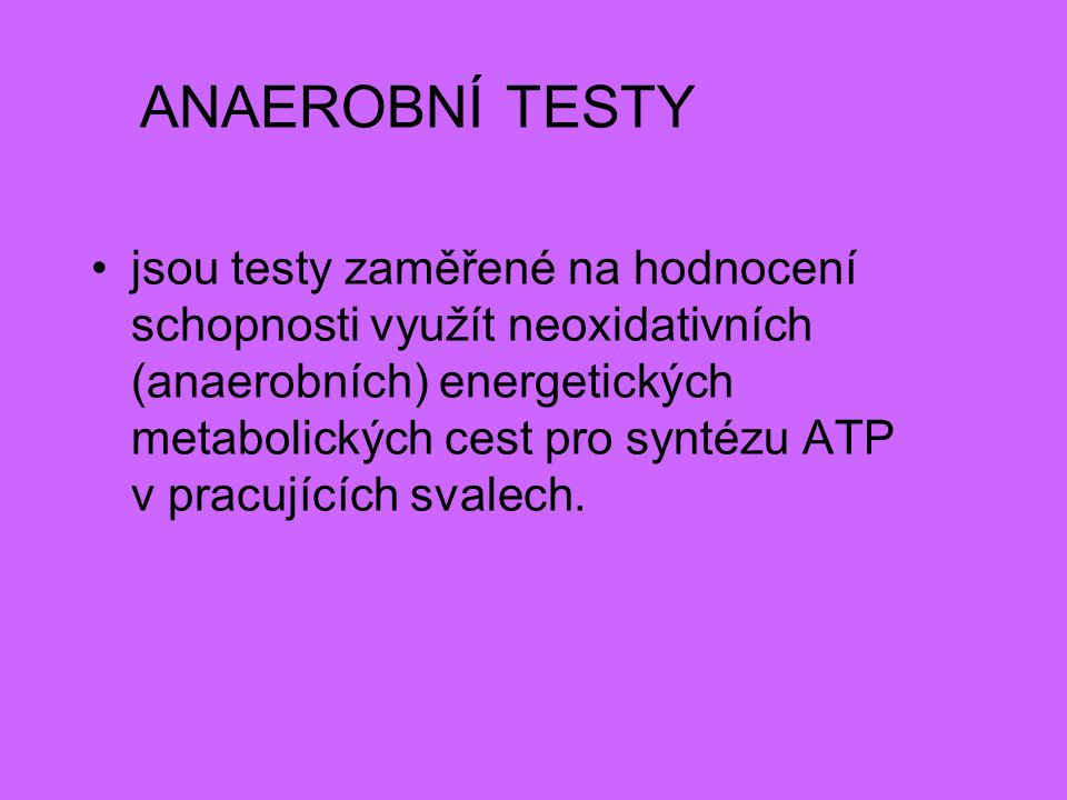 ANAEROBNÍ TESTY jsou testy zaměřené na hodnocení schopnosti využít neoxidativních (anaerobních) energetických metabolických cest pro syntézu ATP v pra
