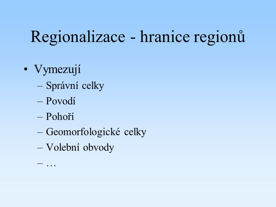 Regionalizace - hranice regionů Vymezují –Správní celky –Povodí –Pohoří –Geomorfologické celky –Volební obvody –…