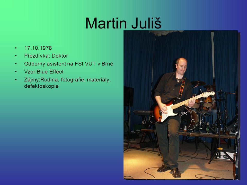 Martin Juliš 17.10.1978 Přezdívka: Doktor Odborný asistent na FSI VUT v Brně Vzor:Blue Effect Zájmy:Rodina, fotografie, materiály, defektoskopie