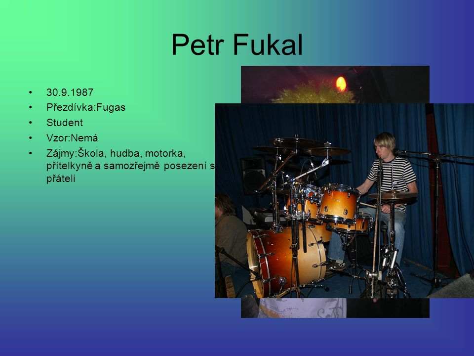 Petr Fukal 30.9.1987 Přezdívka:Fugas Student Vzor:Nemá Zájmy:Škola, hudba, motorka, přítelkyně a samozřejmě posezení s přáteli