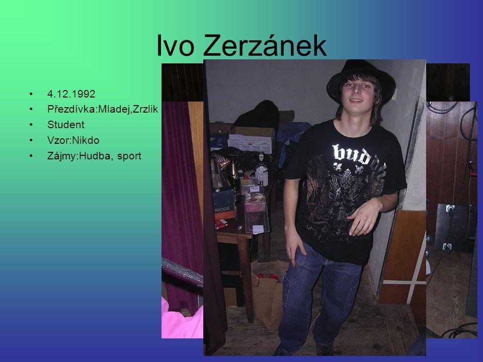 Ivo Zerzánek 4.12.1992 Přezdívka:Mladej,Zrzlik Student Vzor:Nikdo Zájmy:Hudba, sport