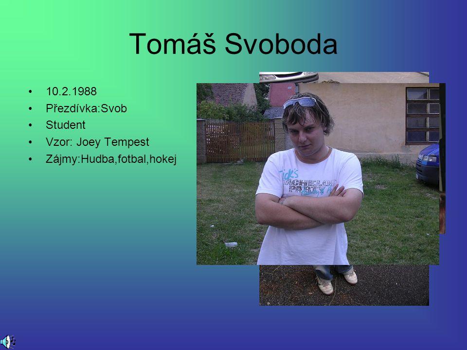 Tomáš Svoboda 10.2.1988 Přezdívka:Svob Student Vzor: Joey Tempest Zájmy:Hudba,fotbal,hokej