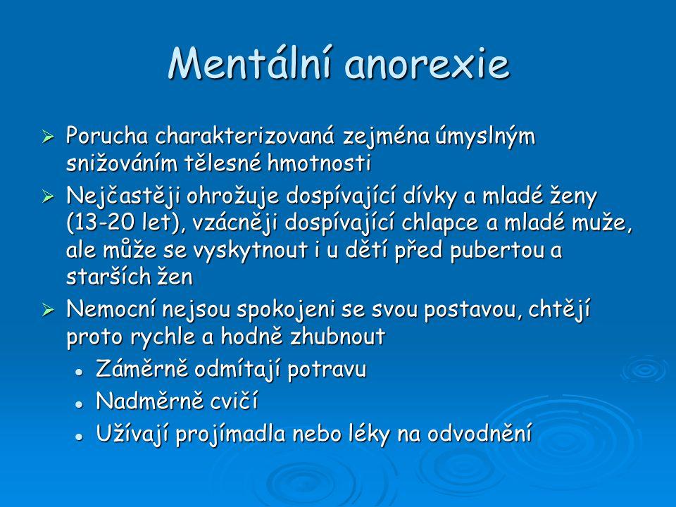 Mentální anorexie  Porucha charakterizovaná zejména úmyslným snižováním tělesné hmotnosti  Nejčastěji ohrožuje dospívající dívky a mladé ženy (13-20