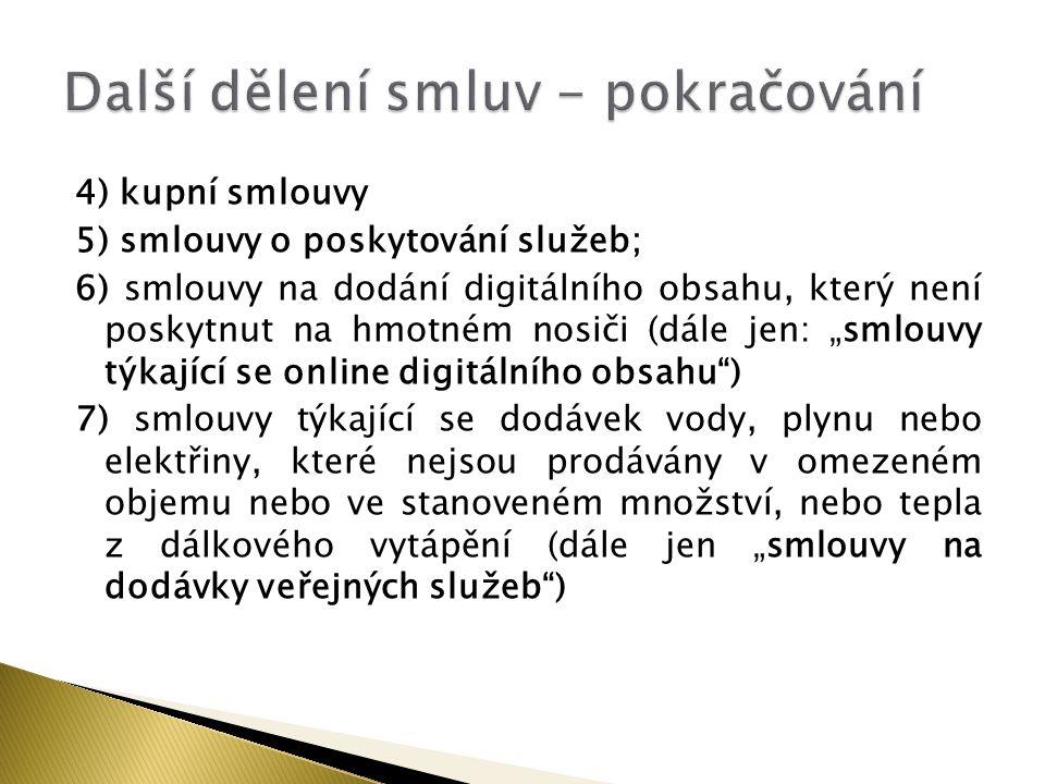 """4) kupní smlouvy 5) smlouvy o poskytování služeb; 6) smlouvy na dodání digitálního obsahu, který není poskytnut na hmotném nosiči (dále jen: """"smlouvy týkající se online digitálního obsahu ) 7) smlouvy týkající se dodávek vody, plynu nebo elektřiny, které nejsou prodávány v omezeném objemu nebo ve stanoveném množství, nebo tepla z dálkového vytápění (dále jen """"smlouvy na dodávky veřejných služeb )"""