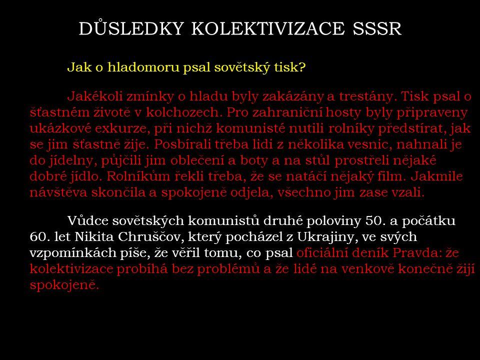 DŮSLEDKY KOLEKTIVIZACE SSSR Jak o hladomoru psal sovětský tisk? Jakékoli zmínky o hladu byly zakázány a trestány. Tisk psal o šťastném životě v kolcho