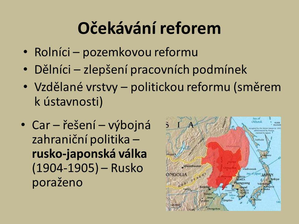 Očekávání reforem Rolníci – pozemkovou reformu Dělníci – zlepšení pracovních podmínek Vzdělané vrstvy – politickou reformu (směrem k ústavnosti) Car – řešení – výbojná zahraniční politika – rusko-japonská válka (1904-1905) – Rusko poraženo