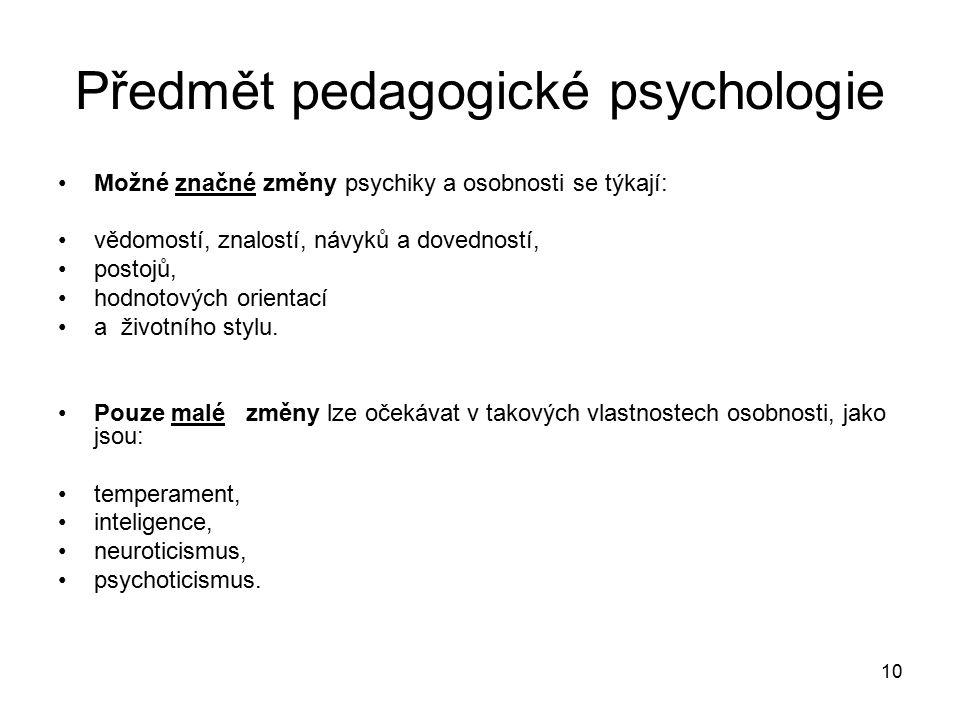 10 Předmět pedagogické psychologie Možné značné změny psychiky a osobnosti se týkají: vědomostí, znalostí, návyků a dovedností, postojů, hodnotových orientací a životního stylu.