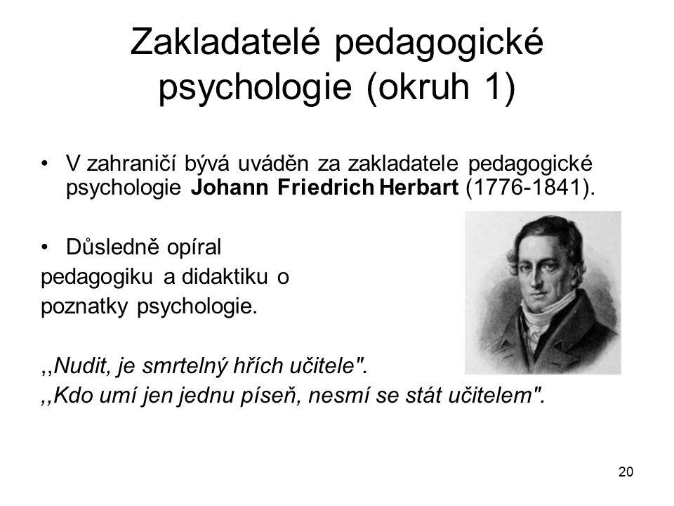 20 Zakladatelé pedagogické psychologie (okruh 1) V zahraničí bývá uváděn za zakladatele pedagogické psychologie Johann Friedrich Herbart (1776-1841).