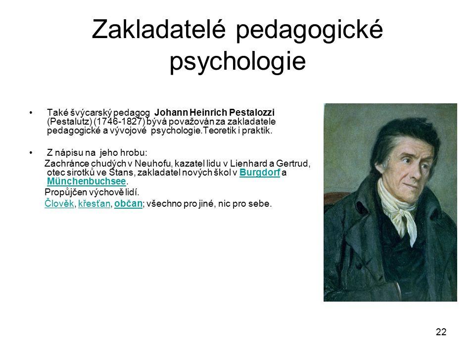 22 Zakladatelé pedagogické psychologie Také švýcarský pedagog Johann Heinrich Pestalozzi (Pestalutz) (1746-1827) bývá považován za zakladatele pedagogické a vývojové psychologie.Teoretik i praktik.