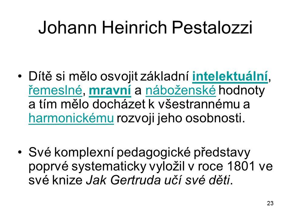 23 Johann Heinrich Pestalozzi Dítě si mělo osvojit základní intelektuální, řemeslné, mravní a náboženské hodnoty a tím mělo docházet k všestrannému a harmonickému rozvoji jeho osobnosti.intelektuální řemeslnémravnínáboženské harmonickému Své komplexní pedagogické představy poprvé systematicky vyložil v roce 1801 ve své knize Jak Gertruda učí své děti.
