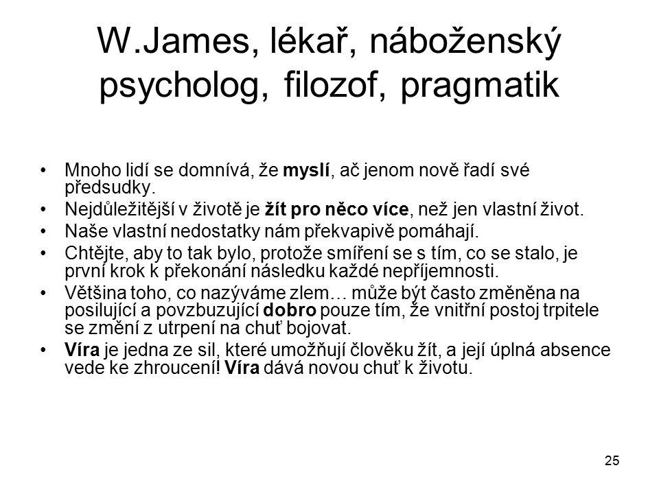 25 W.James, lékař, náboženský psycholog, filozof, pragmatik Mnoho lidí se domnívá, že myslí, ač jenom nově řadí své předsudky.