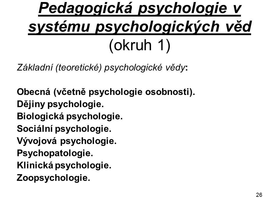 26 Pedagogická psychologie v systému psychologických věd (okruh 1) Základní (teoretické) psychologické vědy: Obecná (včetně psychologie osobnosti).