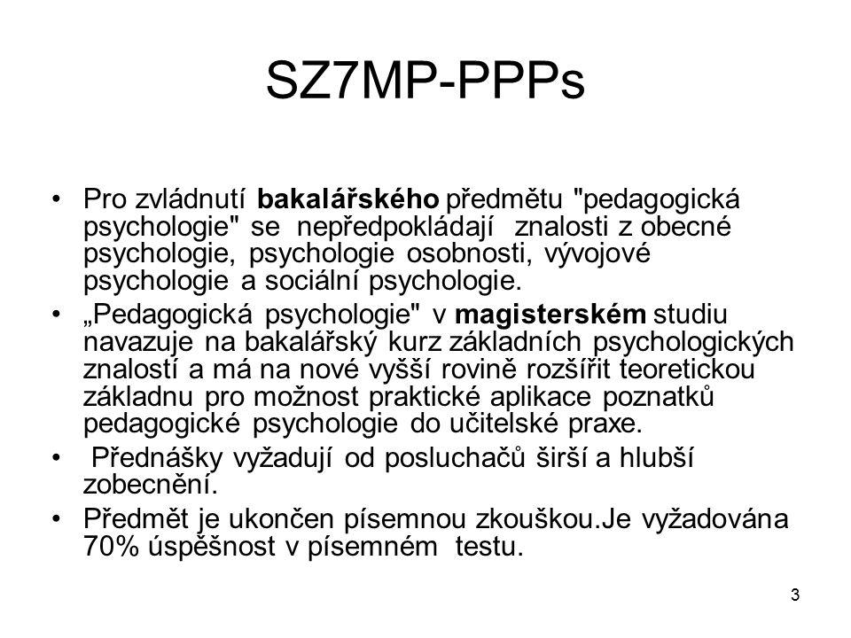 3 SZ7MP-PPPs Pro zvládnutí bakalářského předmětu pedagogická psychologie se nepředpokládají znalosti z obecné psychologie, psychologie osobnosti, vývojové psychologie a sociální psychologie.