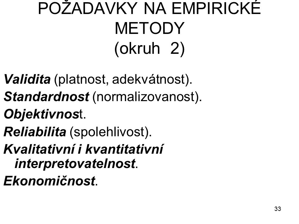 33 POŽADAVKY NA EMPIRICKÉ METODY (okruh 2) Validita (platnost, adekvátnost).
