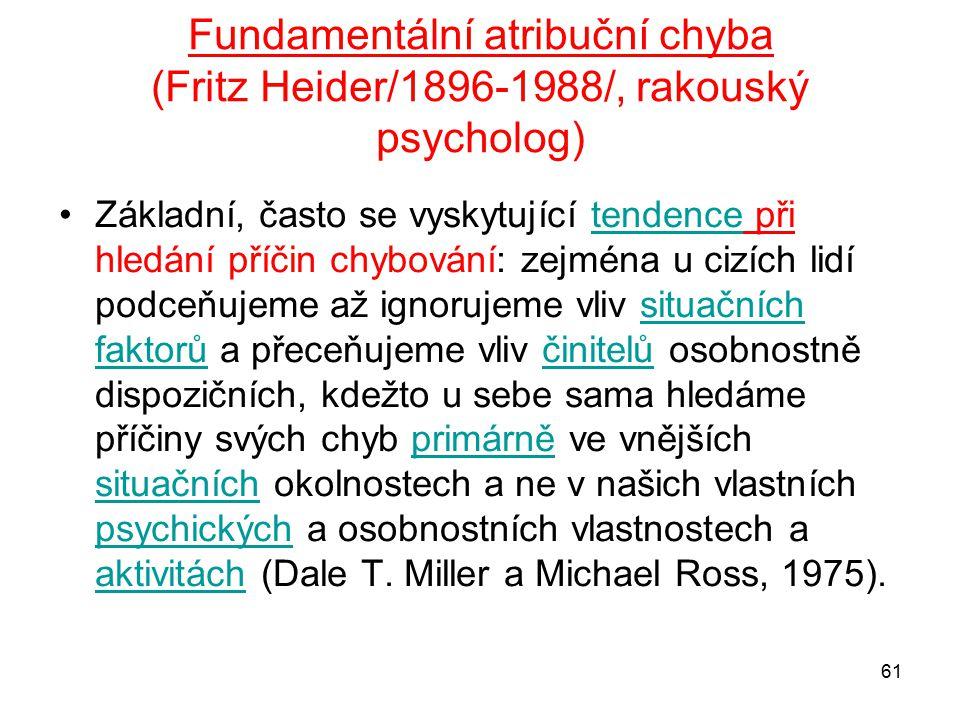 61 Fundamentální atribuční chyba (Fritz Heider/1896-1988/, rakouský psycholog) Základní, často se vyskytující tendence při hledání příčin chybování: zejména u cizích lidí podceňujeme až ignorujeme vliv situačních faktorů a přeceňujeme vliv činitelů osobnostně dispozičních, kdežto u sebe sama hledáme příčiny svých chyb primárně ve vnějších situačních okolnostech a ne v našich vlastních psychických a osobnostních vlastnostech a aktivitách (Dale T.
