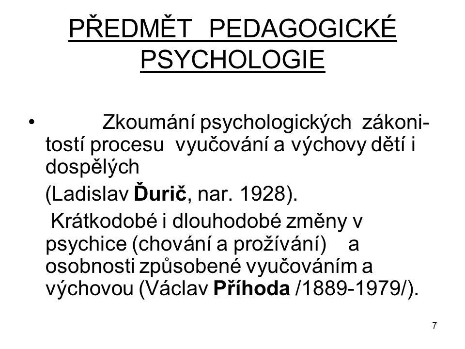 7 PŘEDMĚT PEDAGOGICKÉ PSYCHOLOGIE Zkoumání psychologických zákoni- tostí procesu vyučování a výchovy dětí i dospělých (Ladislav Ďurič, nar.