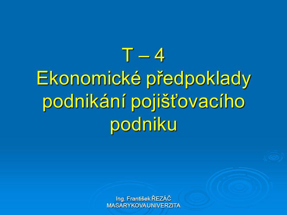 Ing. František ŘEZÁČ MASARYKOVA UNIVERZITA T – 4 Ekonomické předpoklady podnikání pojišťovacího podniku