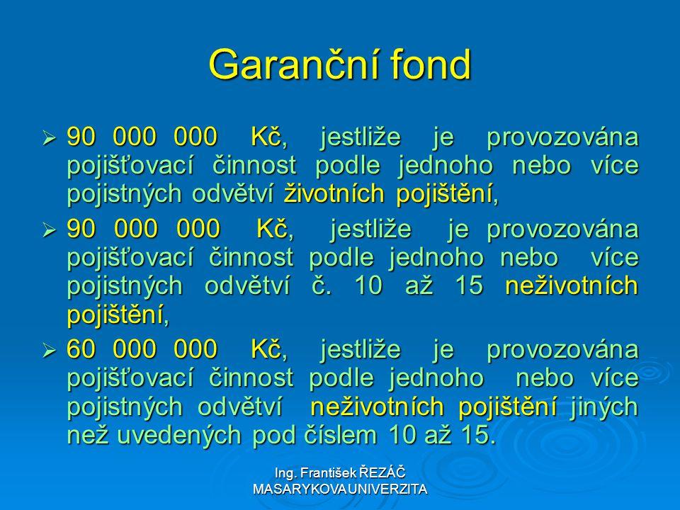 Ing. František ŘEZÁČ MASARYKOVA UNIVERZITA Garanční fond  90 000 000 Kč, jestliže je provozována pojišťovací činnost podle jednoho nebo více pojistný