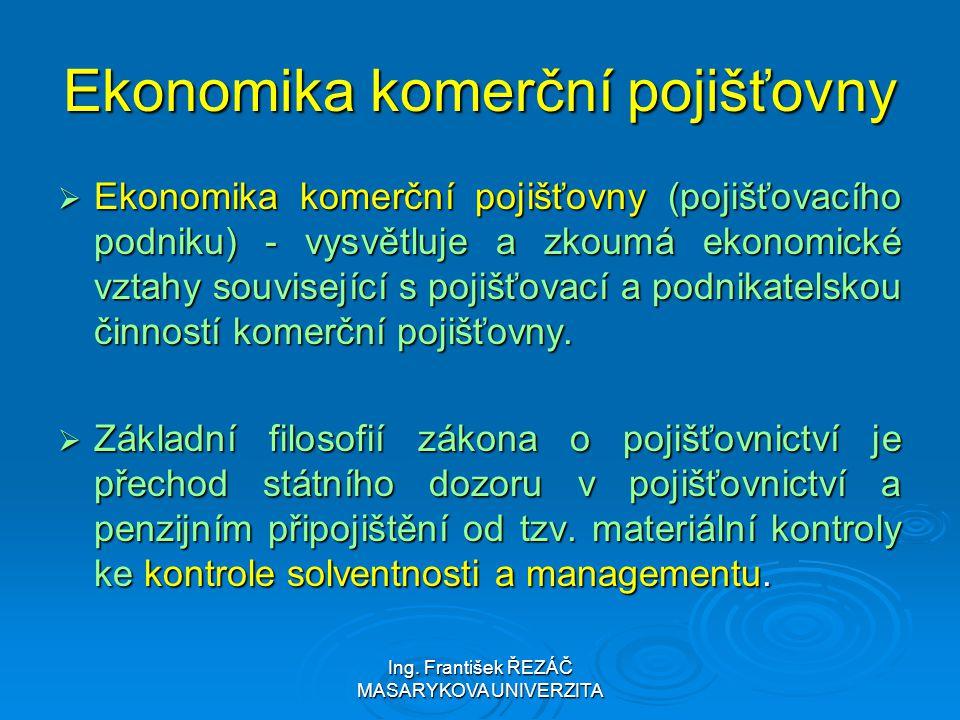 Ing. František ŘEZÁČ MASARYKOVA UNIVERZITA Ekonomika komerční pojišťovny  Ekonomika komerční pojišťovny (pojišťovacího podniku) - vysvětluje a zkoumá