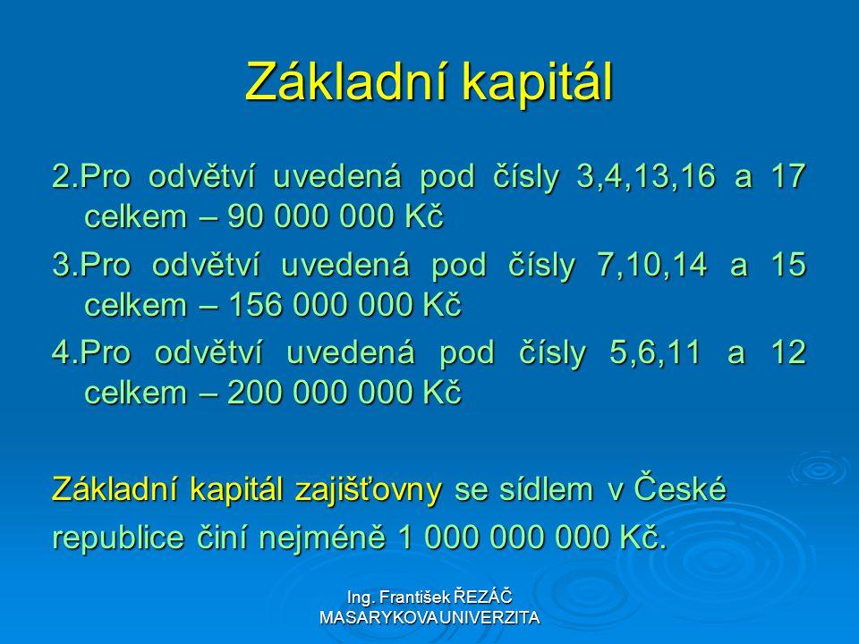 Ing. František ŘEZÁČ MASARYKOVA UNIVERZITA Základní kapitál 2.Pro odvětví uvedená pod čísly 3,4,13,16 a 17 celkem – 90 000 000 Kč 3.Pro odvětví uveden