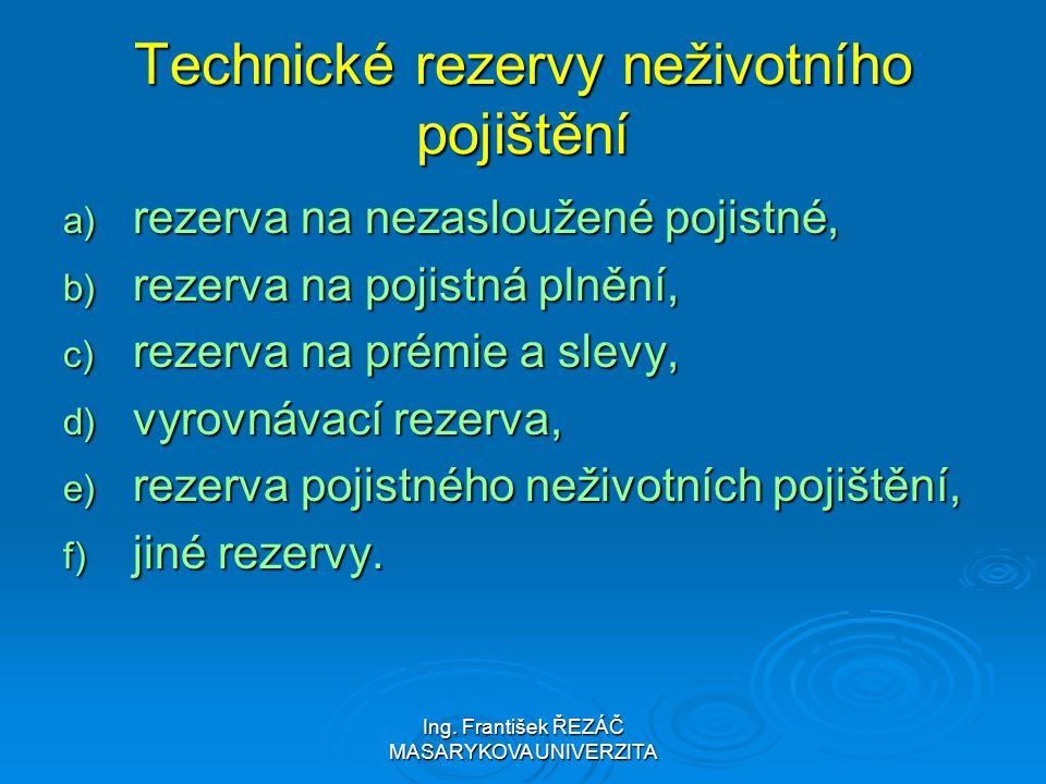 Ing. František ŘEZÁČ MASARYKOVA UNIVERZITA Technické rezervy neživotního pojištění a) rezerva na nezasloužené pojistné, b) rezerva na pojistná plnění,