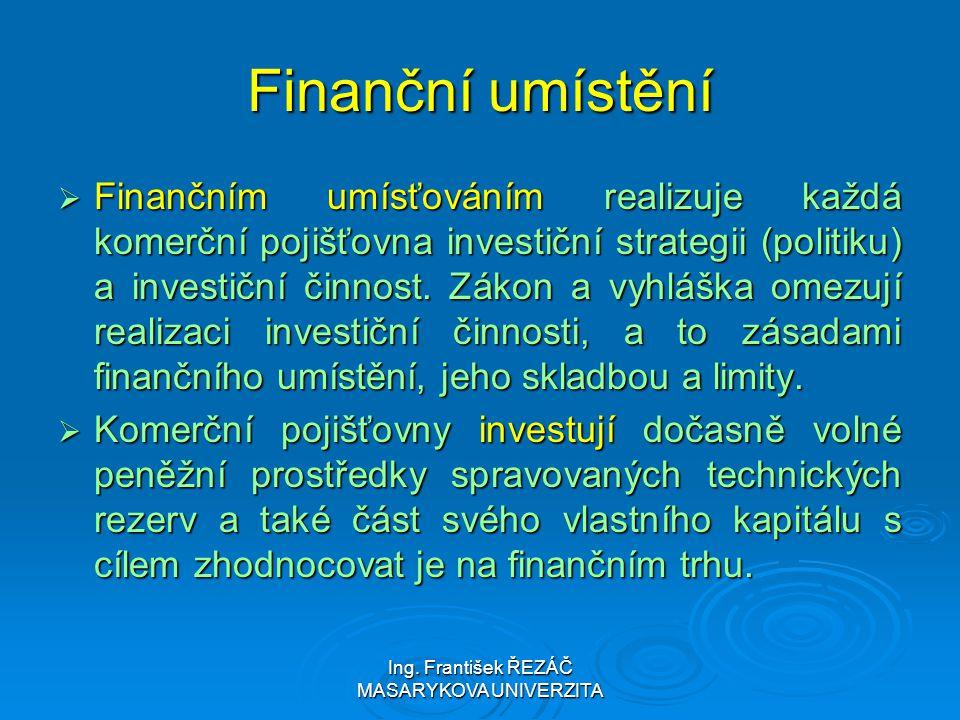 Ing. František ŘEZÁČ MASARYKOVA UNIVERZITA Finanční umístění  Finančním umísťováním realizuje každá komerční pojišťovna investiční strategii (politik