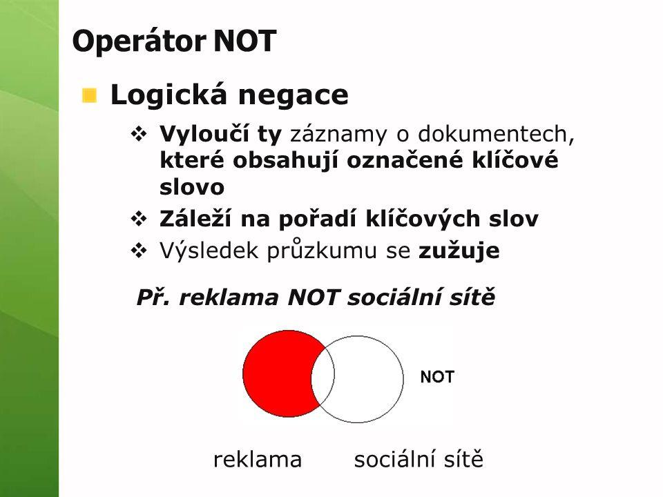 Operátor NOT Logická negace  Vyloučí ty záznamy o dokumentech, které obsahují označené klíčové slovo  Záleží na pořadí klíčových slov  Výsledek průzkumu se zužuje Př.