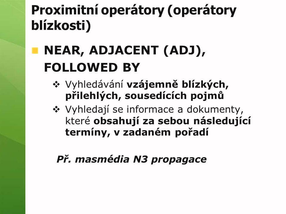 Proximitní operátory (operátory blízkosti) NEAR, ADJACENT (ADJ), FOLLOWED BY  Vyhledávání vzájemně blízkých, přilehlých, sousedících pojmů  Vyhledají se informace a dokumenty, které obsahují za sebou následující termíny, v zadaném pořadí Př.